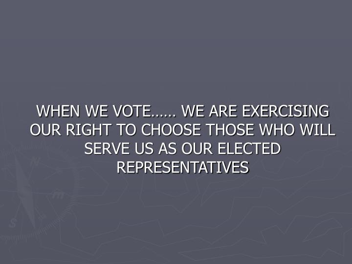WHEN WE VOTE…… WE ARE EXERCISING OUR RIGHT TO CHOOSE THOSE WHO WILL SERVE US AS OUR ELECTED REPRESENTATIVES