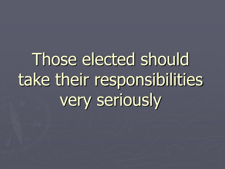 Those elected should take their responsibilities very seriously