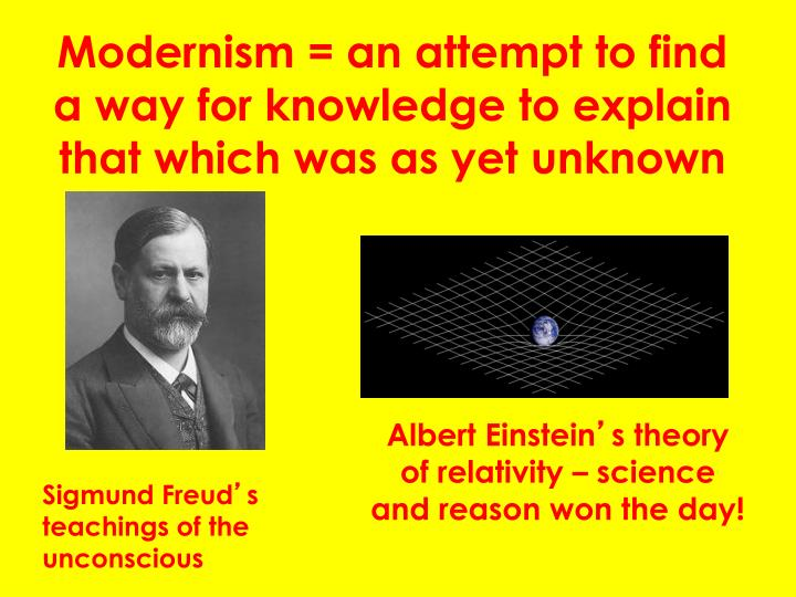Modernism = an attempt to find a way for knowledge to explain that which was as yet unknown