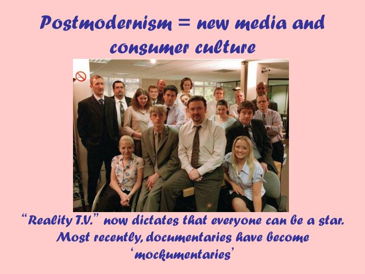 Postmodernism = new media and consumer culture