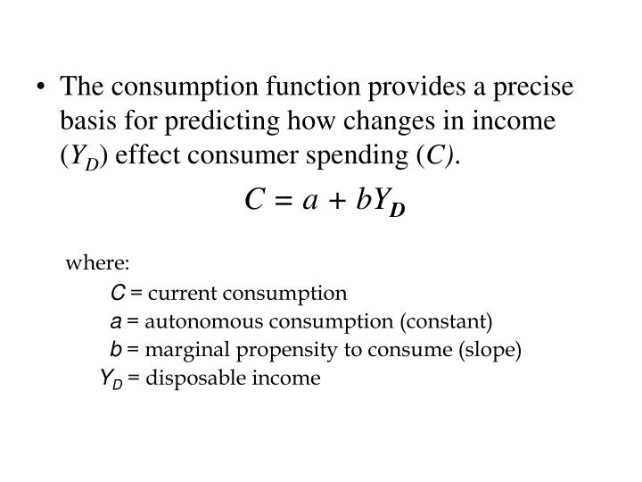 The consumption function provides a precise basis for predicting how changes in income (