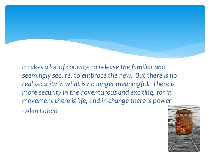 It takes a lot of courage to release the familiar and seemingly secure, to embrace the new.  But the...