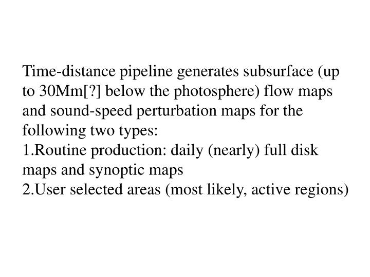 Time-distance pipeline generates subsurface (up to 30Mm[?] below the photosphere) flow maps and sound-speed perturbation maps for the following two types:
