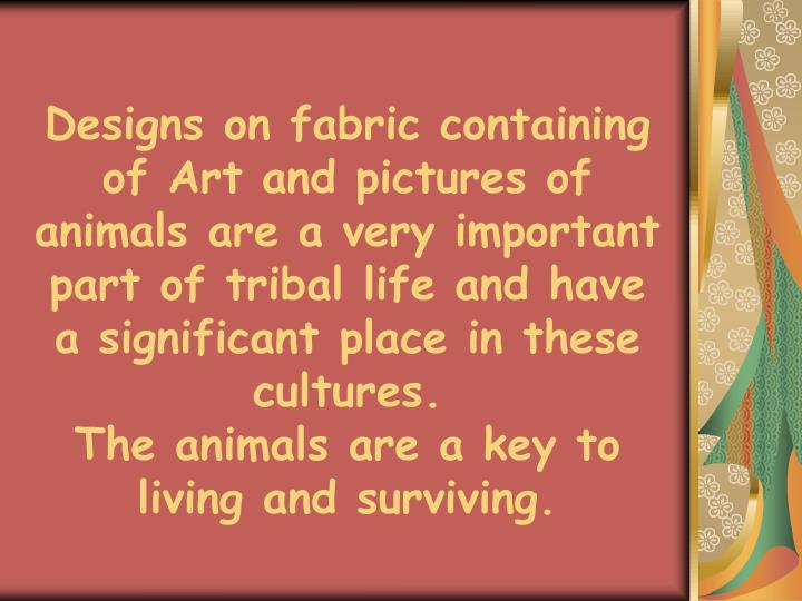 Designs on fabric containing  of Art and pictures of animals are a very important part of tribal life and have a significant place in these cultures.