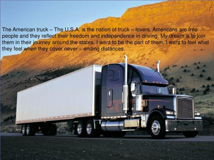 The American truck – The U.S.A. is the nation of truck – lovers. Americans are free people and they reflect their freedom and independence in driving. My dream is to join them in their journey around the states. I want to be the part of them.