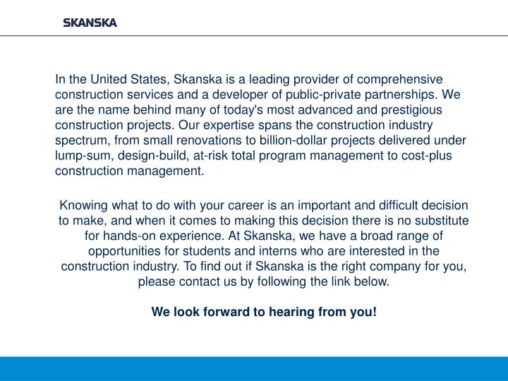In the United States, Skanska is a leading provider of comprehensive construction services and a developer of public-private partnerships. We are the name behind many of today's most advanced and prestigious construction projects. Our expertise spans the construction industry spectrum, from small renovations to billion-dollar projects delivered under lump-sum, design-build, at-risk total program management to cost-plus construction management.
