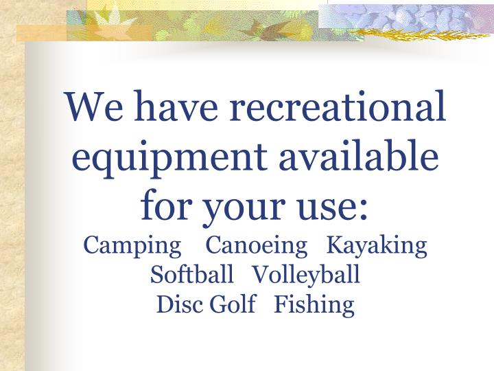 We have recreational equipment available        for your use: