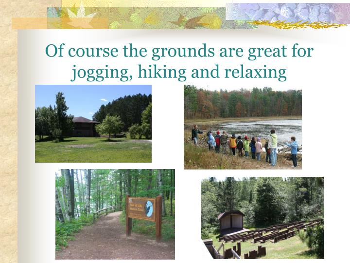 Of course the grounds are great for  jogging, hiking