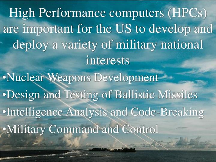 High Performance computers (HPCs) are important for the US to develop and deploy a variety of military national interests