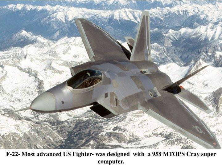 F-22- Most advanced US Fighter- was designed  with  a 958 MTOPS Cray super computer.