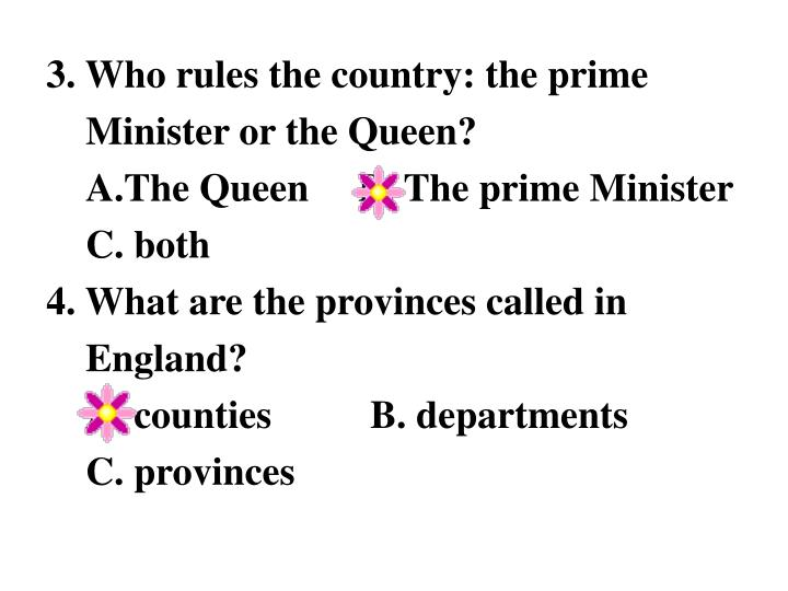 3. Who rules the country: the prime Minister or the Queen?                                                     A.The Queen     B. The prime Minister C. both