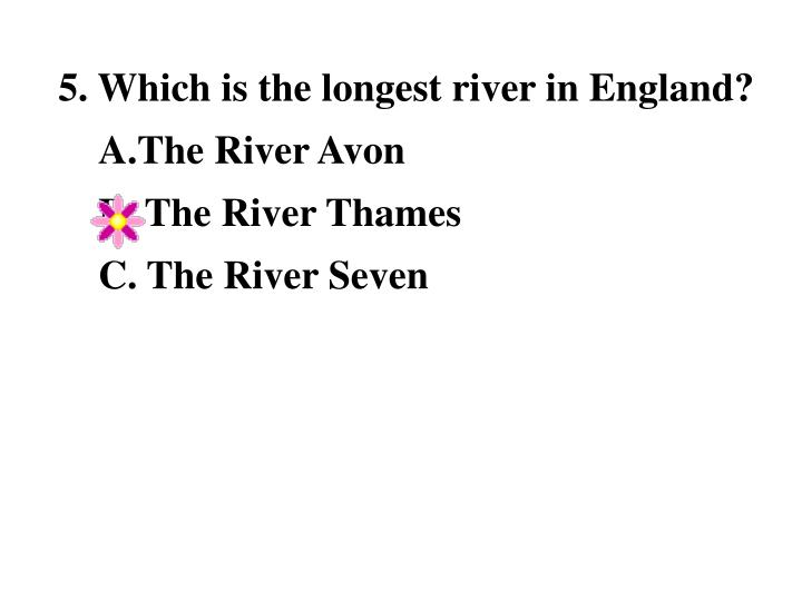 5. Which is the longest river in England?              A.The River Avon                                 B. The River Thames                            C. The River Seven