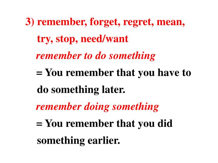 3) remember, forget, regret, mean, try, stop, need/want
