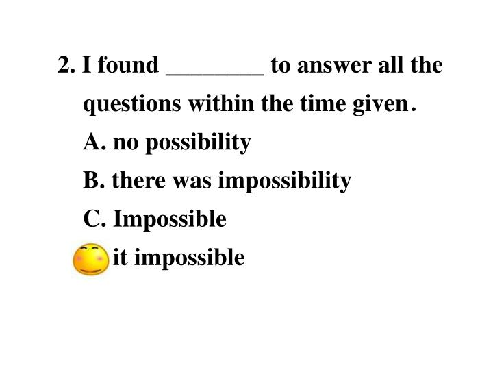 2. I found ________ to answer all the questions within the time given