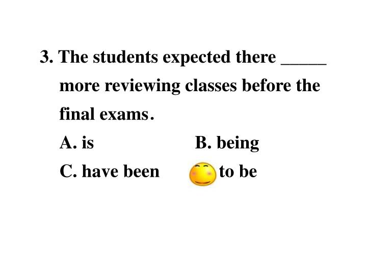 3. The students expected there _____ more reviewing classes before the final exams