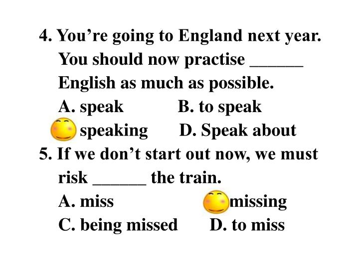 4. You're going to England next year. You should now practise ______ English as much as possible.