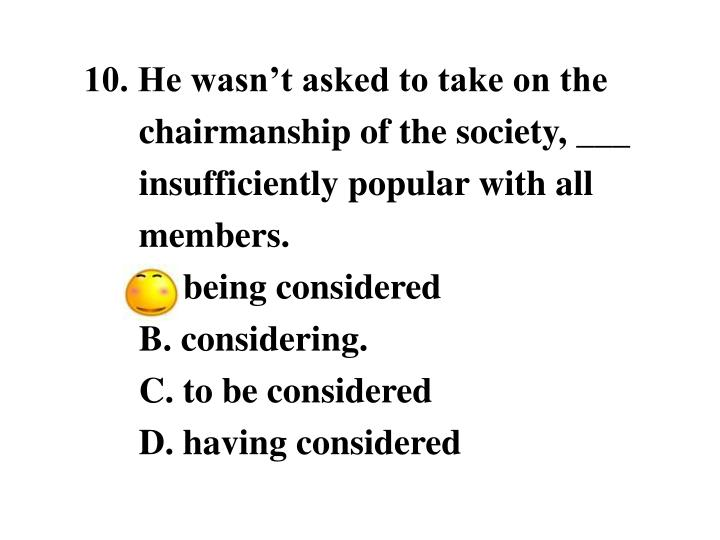 10. He wasn't asked to take on the chairmanship of the society, ___ insufficiently popular with all members.