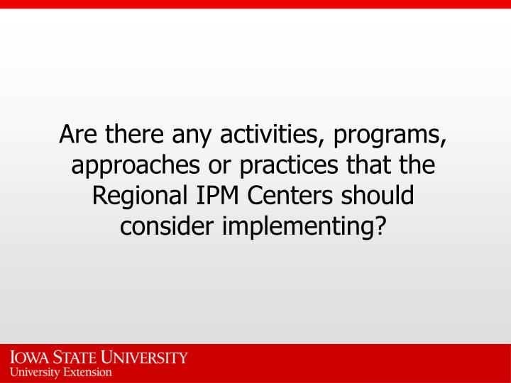 Are there any activities, programs, approaches or practices that the Regional IPM Centers should consider implementing?