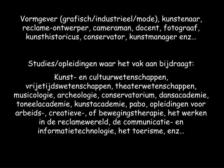 Vormgever (grafisch/industrieel/mode), kunstenaar, reclame-ontwerper, cameraman, docent, fotograaf, kunsthistoricus, conservator, kunstmanager enz…