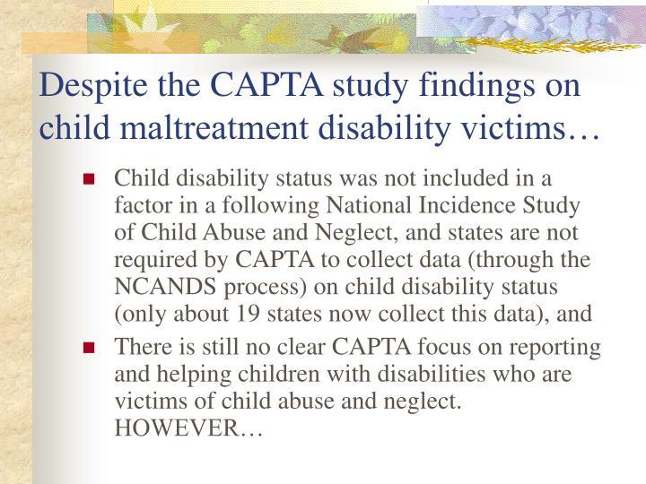 Despite the CAPTA study findings on child maltreatment disability victims…