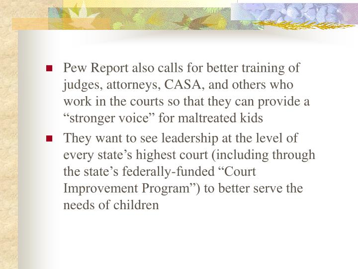 """Pew Report also calls for better training of judges, attorneys, CASA, and others who work in the courts so that they can provide a """"stronger voice"""" for maltreated kids"""