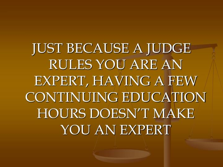 JUST BECAUSE A JUDGE RULES YOU ARE AN EXPERT, HAVING A FEW CONTINUING EDUCATION HOURS DOESN'T MAKE YOU AN EXPERT