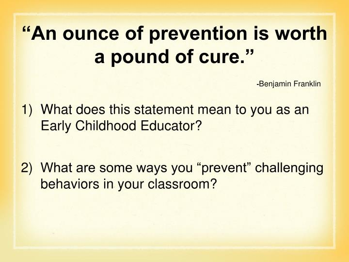"""An ounce of prevention is worth a pound of cure."""
