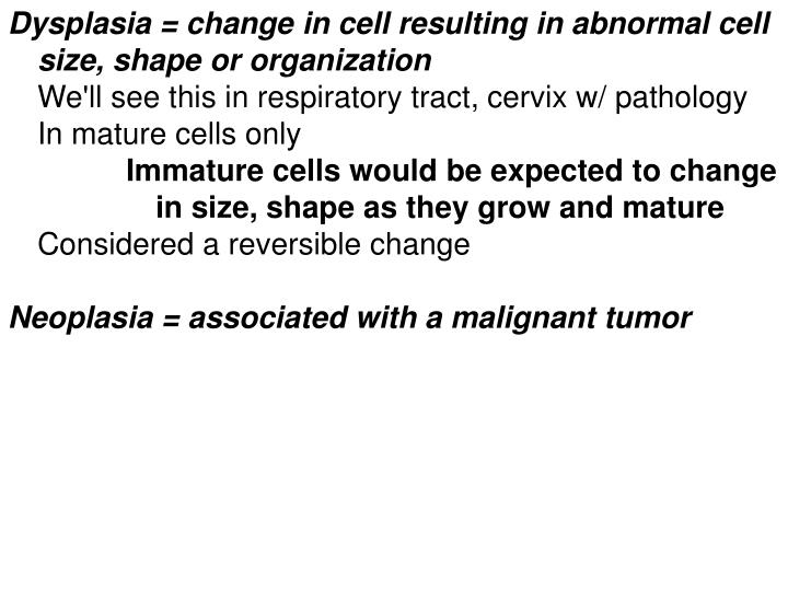 Dysplasia = change in cell resulting in abnormal cell size, shape or organization