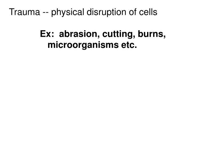Trauma -- physical disruption of cells