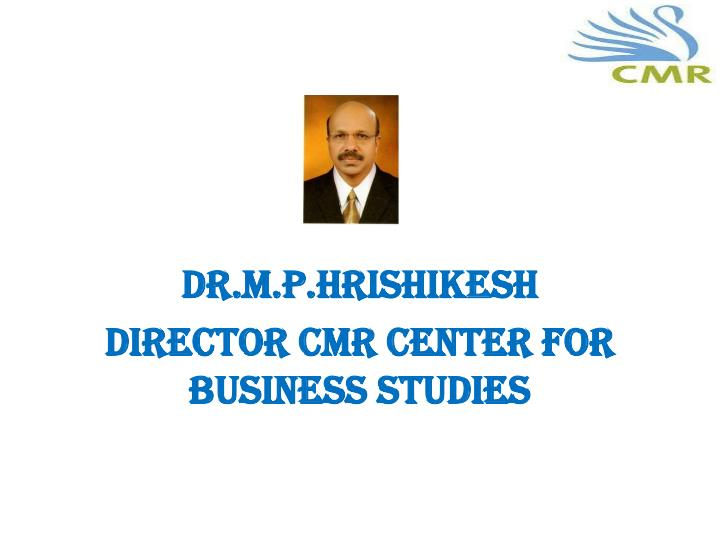 Dr m p hrishikesh director cmr center for business studies