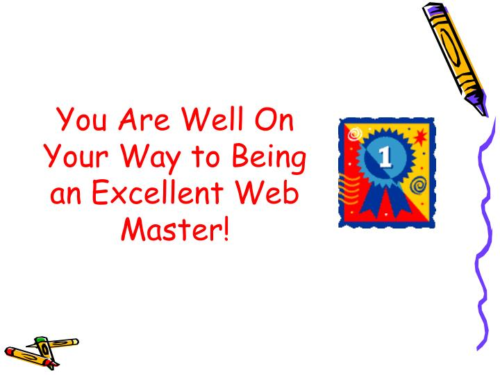 You Are Well On Your Way to Being an Excellent Web Master!
