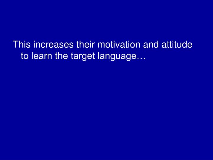 This increases their motivation and attitude to learn the target language…