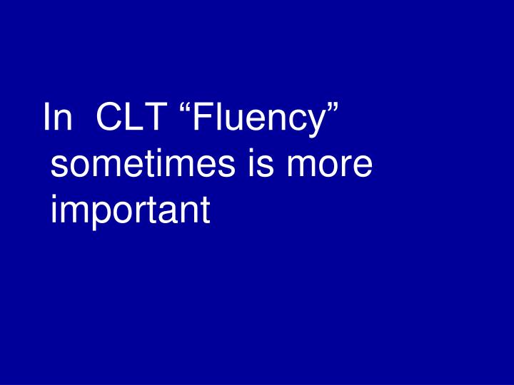 "In  CLT ""Fluency"" sometimes is more important"