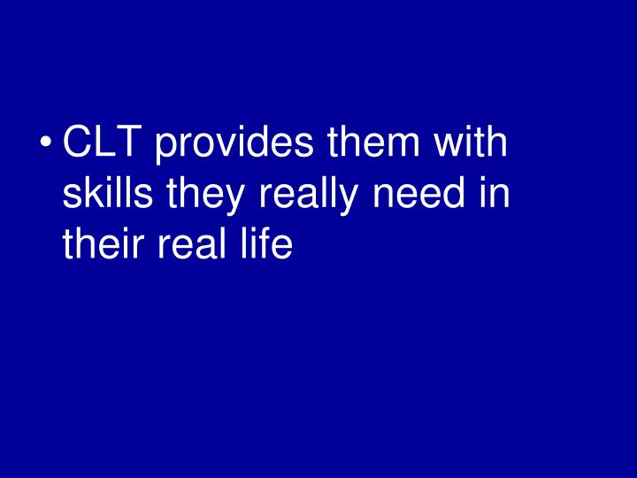 CLT provides them with skills they really need in their real life