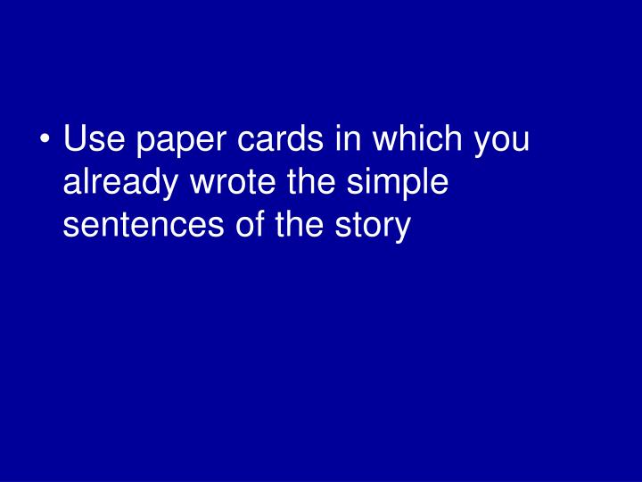 Use paper cards in which you already wrote the simple sentences of the story