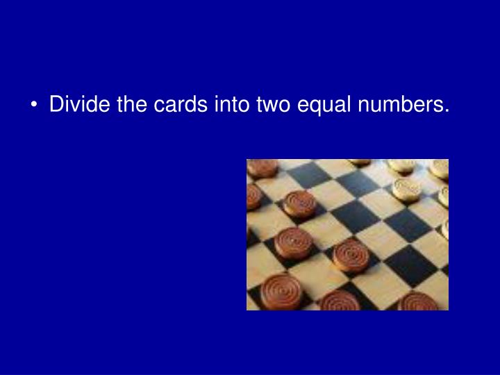 Divide the cards into two equal numbers.