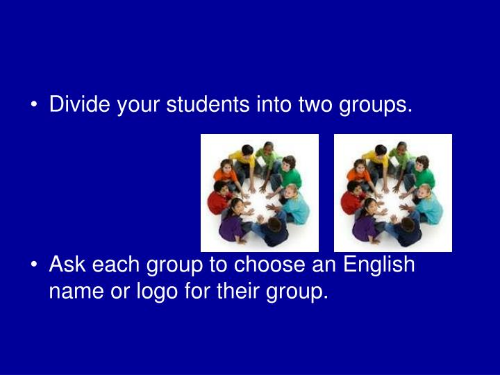 Divide your students into two groups.