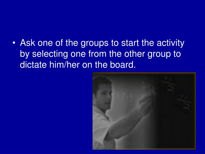 Ask one of the groups to start the activity by selecting one from the other group to dictate him/her on the board.