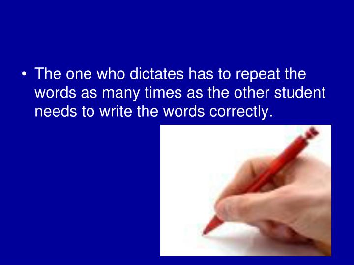 The one who dictates has to repeat the words as many times as the other student needs to write the words correctly.