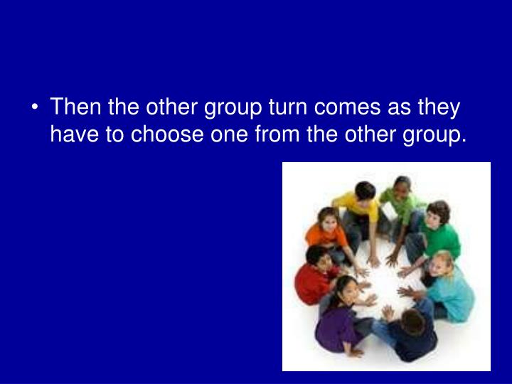 Then the other group turn comes as they have to choose one from the other group.