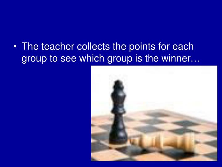 The teacher collects the points for each group to see which group is the winner…