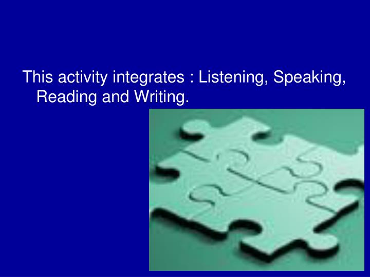 This activity integrates : Listening, Speaking, Reading and Writing.