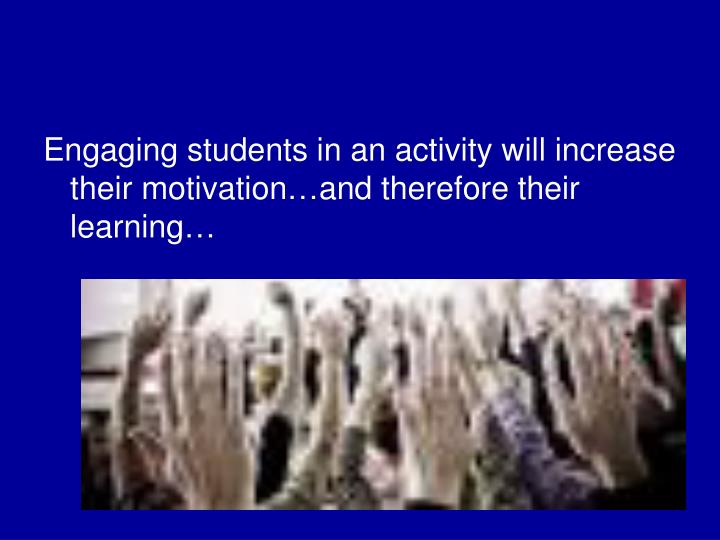 Engaging students in an activity will increase their motivation…and therefore their learning…