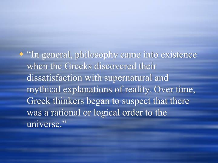 """""""In general, philosophy came into existence when the Greeks discovered their dissatisfaction with supernatural and mythical explanations of reality. Over time, Greek thinkers began to suspect that there was a rational or logical order to the universe."""""""
