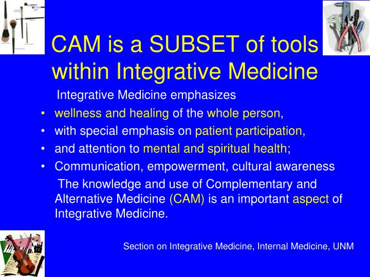 CAM is a SUBSET of tools within Integrative Medicine