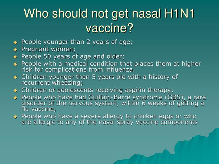 Who should not get nasal H1N1 vaccine?