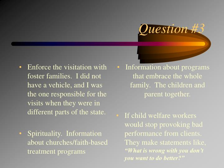 Enforce the visitation with foster families.  I did not have a vehicle, and I was the one responsible for the visits when they were in different parts of the state.