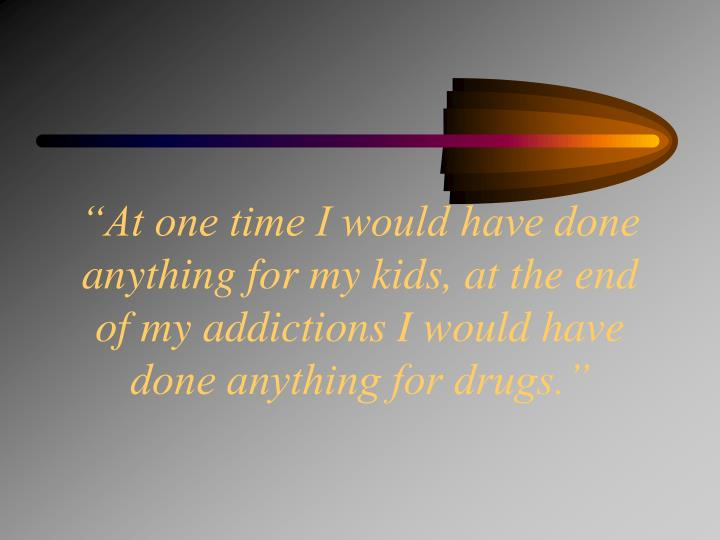 """""""At one time I would have done anything for my kids, at the end of my addictions I would have done anything for drugs."""""""