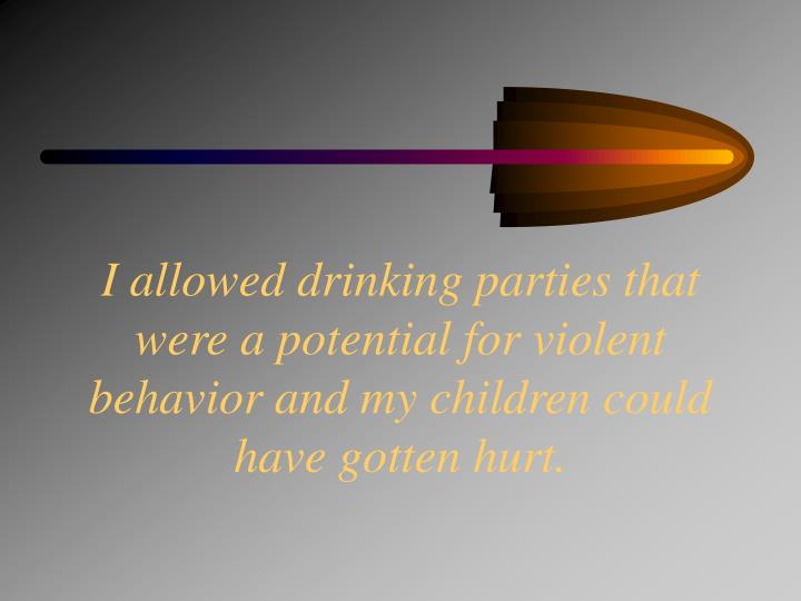 I allowed drinking parties that were a potential for violent behavior and my children could have gotten hurt.