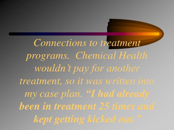 Connections to treatment programs.  Chemical Health wouldn't pay for another treatment, so it was written into my case plan.
